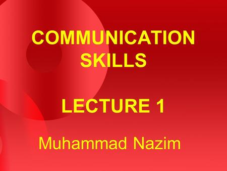 COMMUNICATION SKILLS LECTURE 1 Muhammad Nazim. 2 WHAT IS COMMUNICATION? Sharing information – ideas, feelings, thoughts, needs, etc. etc. Sharing takes.
