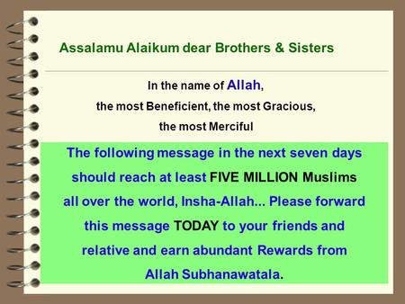 The following message in the next seven days should reach at least FIVE MILLION Muslims all over the world, Insha-Allah... Please forward this message.