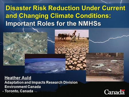 Disaster Risk Reduction Under Current and Changing Climate Conditions: Important Roles for the NMHSs Heather Auld Adaptation and Impacts Research Division.