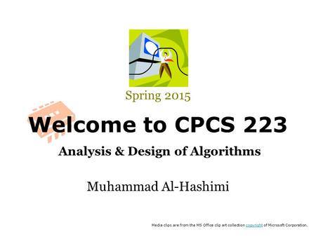 Welcome to CPCS 223 Analysis & Design of Algorithms Spring 2015 Muhammad Al-Hashimi Media clips are from the MS Office clip art collection copyright of.