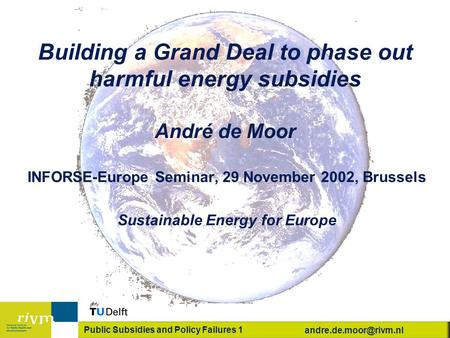 Public Subsidies and Policy Failures 1 Building a Grand Deal to phase out harmful energy subsidies André de Moor INFORSE-Europe Seminar,