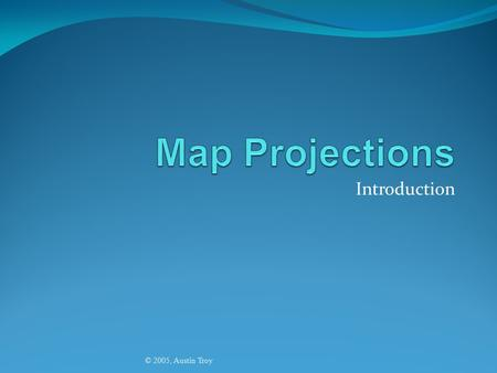 Map Projections Introduction © 2005, Austin Troy.