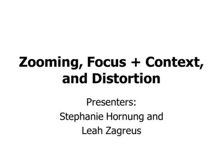 Zooming, Focus + Context, and Distortion Presenters: Stephanie Hornung and Leah Zagreus.