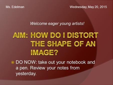 Welcome eager young artists! Ms. Edelman Wednesday, May 20, 2015  DO NOW: take out your notebook and a pen. Review your notes from yesterday.