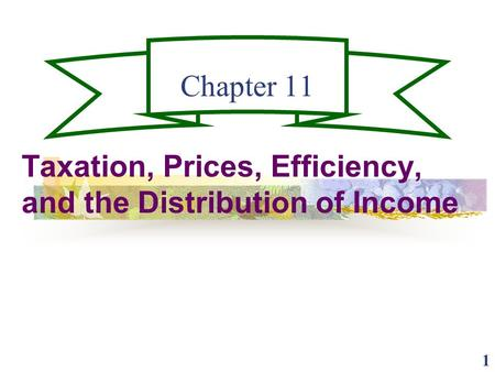 1 Chapter 11 Taxation, Prices, Efficiency, and the Distribution of Income.