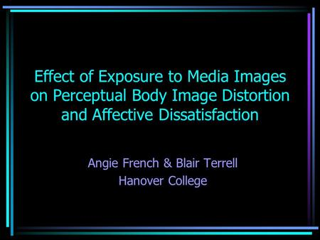 Effect of Exposure to Media Images on Perceptual Body Image Distortion and Affective Dissatisfaction Angie French & Blair Terrell Hanover College.