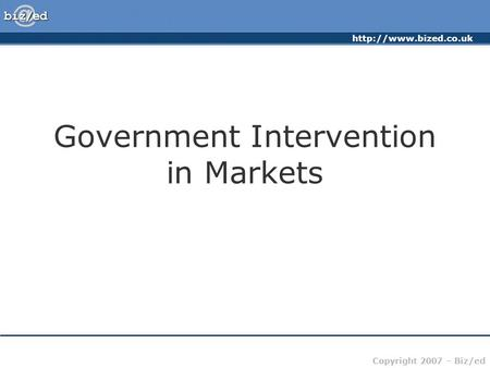 Copyright 2007 – Biz/ed Government Intervention in Markets.