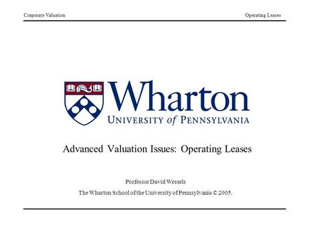 Corporate ValuationOperating Leases Advanced Valuation Issues: Operating Leases Professor David Wessels The Wharton School of the University of Pennsylvania.