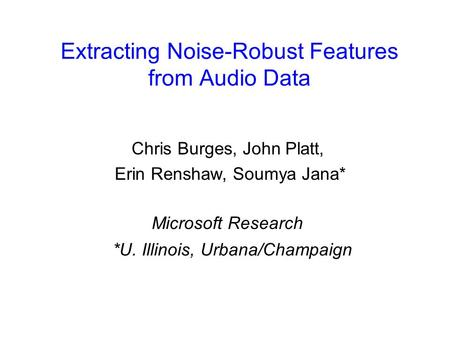Extracting Noise-Robust Features from Audio Data Chris Burges, John Platt, Erin Renshaw, Soumya Jana* Microsoft Research *U. Illinois, Urbana/Champaign.