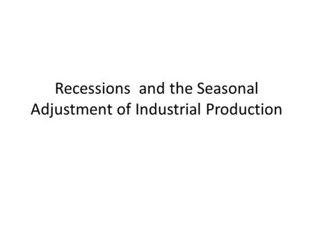 Recessions and the Seasonal Adjustment of Industrial Production.