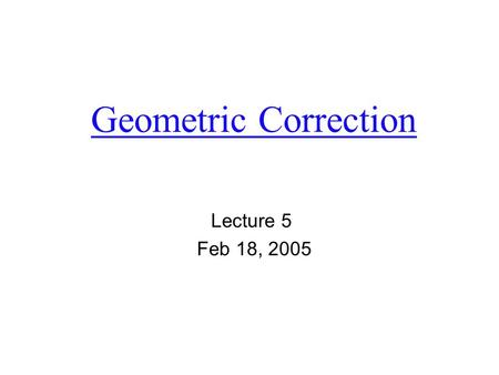 Geometric Correction Lecture 5 Feb 18, 2005. 1. What and why  Remotely sensed imagery typically exhibits internal and external geometric error. It is.