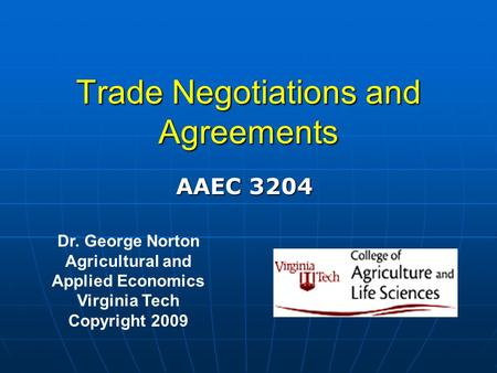 Trade Negotiations and Agreements Dr. George Norton Agricultural and Applied Economics Virginia Tech Copyright 2009 AAEC 3204.