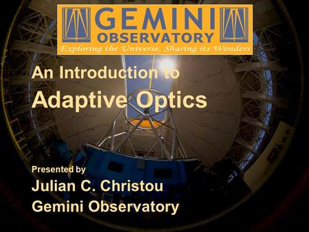 An Introduction to Adaptive Optics Presented by Julian C. Christou Gemini Observatory.