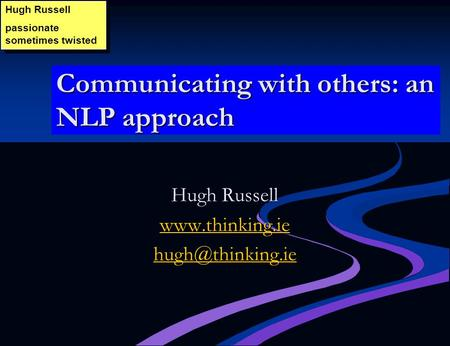 Communicating with others: an NLP approach Hugh Russell passionate sometimes twisted Hugh Russell passionate sometimes twisted Hugh Russell www.thinking.ie.