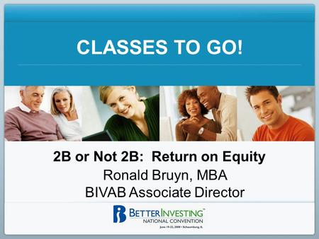 CLASSES TO GO! 2B or Not 2B: Return on Equity Ronald Bruyn, MBA BIVAB Associate Director.