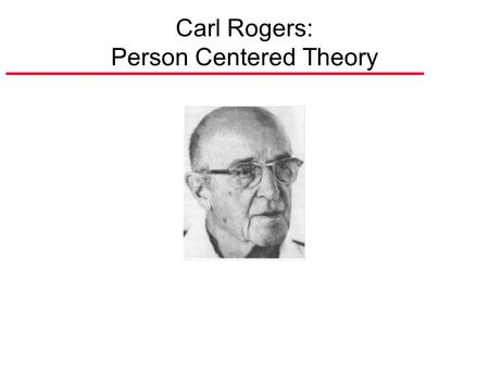 Carl Rogers: Person Centered Theory. Basic Aspects of Rogers' Approach A. Holism: Level of Analysis is Whole Individual. B. Drive Toward Self Actualization.
