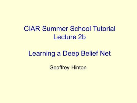 CIAR Summer School Tutorial Lecture 2b Learning a Deep Belief Net Geoffrey Hinton.