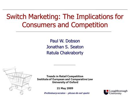Switch Marketing: The Implications for Consumers and Competition Paul W. Dobson Jonathan S. Seaton Ratula Chakraborty Trends in Retail Competition Institute.