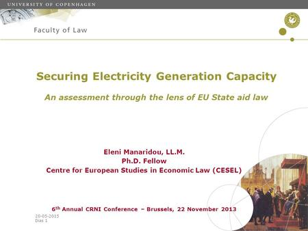 20-05-2015 Dias 1 Securing Electricity Generation Capacity An assessment through the lens of EU State aid law Eleni Manaridou, LL.M. Ph.D. Fellow Centre.