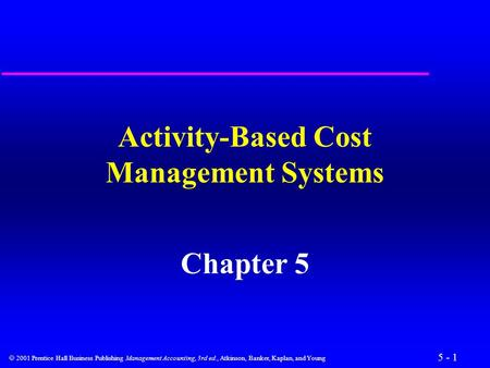 5 - 1  2001 Prentice Hall Business Publishing Management Accounting, 3rd ed., Atkinson, Banker, Kaplan, and Young Activity-Based Cost Management Systems.