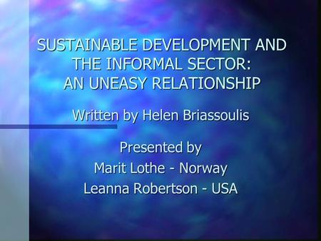 SUSTAINABLE DEVELOPMENT AND THE INFORMAL SECTOR: AN UNEASY RELATIONSHIP Written by Helen Briassoulis Presented by Marit Lothe - Norway Leanna Robertson.