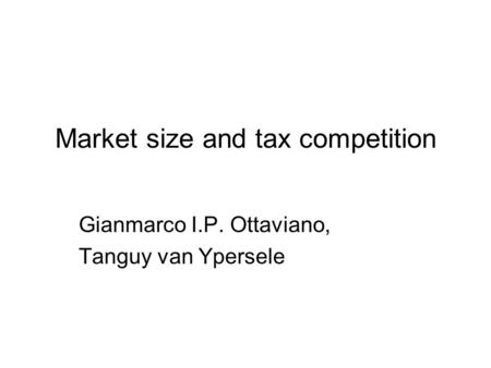Market size and tax competition Gianmarco I.P. Ottaviano, Tanguy van Ypersele.