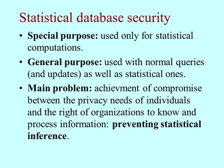 Statistical database security Special purpose: used only for statistical computations. General purpose: used with normal queries (and updates) as well.