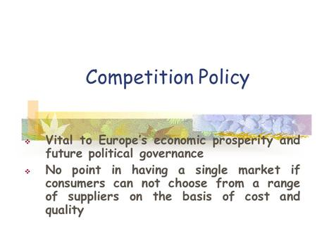 Competition Policy  Vital to Europe's economic prosperity and future political governance  No point in having a single market if consumers can not choose.
