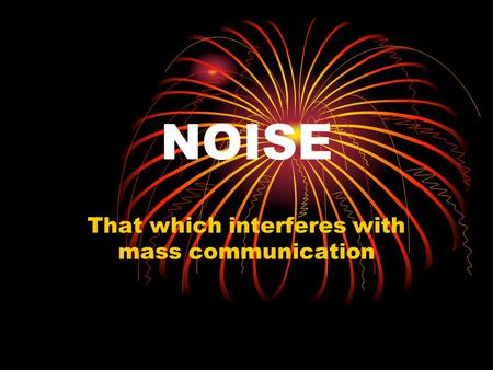 NOISE That which interferes with mass communication.