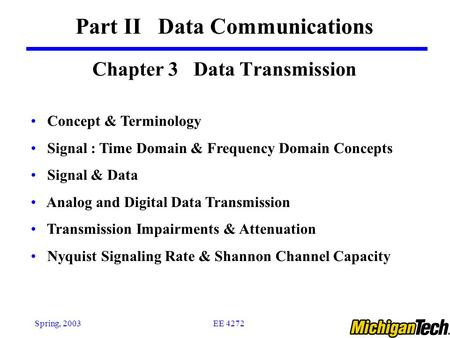 EE 4272Spring, 2003 Chapter 3 Data Transmission Part II Data Communications Concept & Terminology Signal : Time Domain & Frequency Domain Concepts Signal.