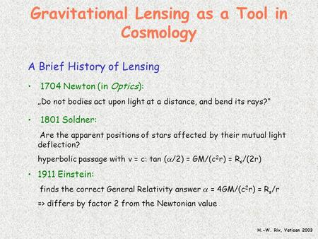"H.-W. Rix, Vatican 2003 Gravitational Lensing as a Tool in Cosmology A Brief History of Lensing 1704 Newton (in Optics): ""Do not bodies act upon light."