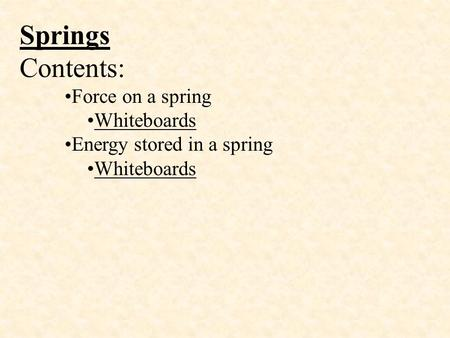 Springs Contents: Force on a spring Whiteboards Energy stored in a spring Whiteboards.