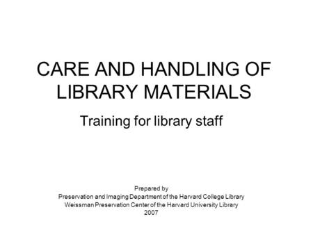 CARE AND HANDLING OF LIBRARY MATERIALS Training for library staff Prepared by Preservation and Imaging Department of the Harvard College Library Weissman.