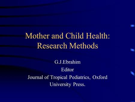Mother and Child Health: Research Methods G.J.Ebrahim Editor Journal of Tropical Pediatrics, Oxford University Press.