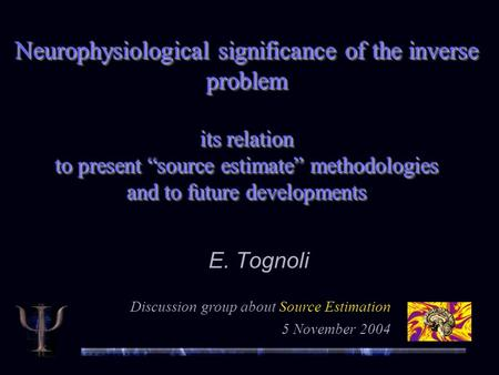 "Neurophysiological significance of the inverse problem its relation to present ""source estimate"" methodologies and to future developments E. Tognoli Discussion."