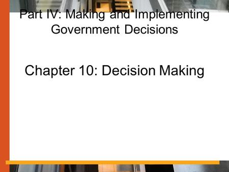 Part IV: Making and Implementing Government Decisions Chapter 10: Decision Making.