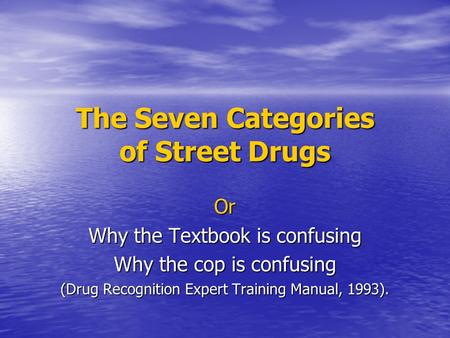 The Seven Categories of Street Drugs Or Why the Textbook is confusing Why the cop is confusing (Drug Recognition Expert Training Manual, 1993).