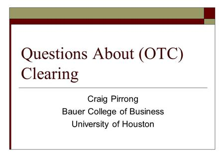 Questions About (OTC) Clearing Craig Pirrong Bauer College of Business University of Houston.