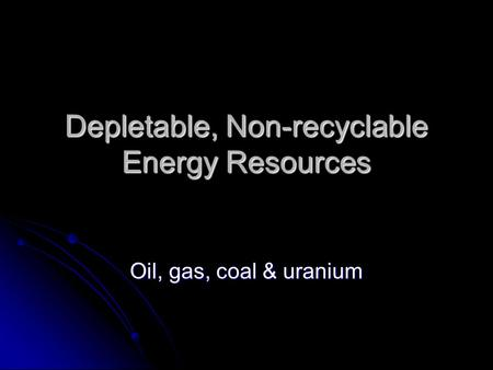 Depletable, Non-recyclable Energy Resources Oil, gas, coal & uranium.