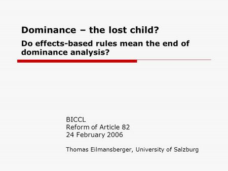Dominance – the lost child? Do effects-based rules mean the end of dominance analysis? BICCL Reform of Article 82 24 February 2006 Thomas Eilmansberger,