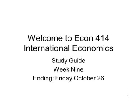 1 Welcome to Econ 414 International Economics Study Guide Week Nine Ending: Friday October 26.