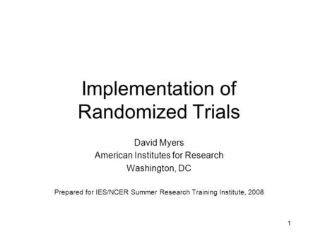 1 Implementation of Randomized Trials David Myers American Institutes for Research Washington, DC Prepared for IES/NCER Summer Research Training Institute,