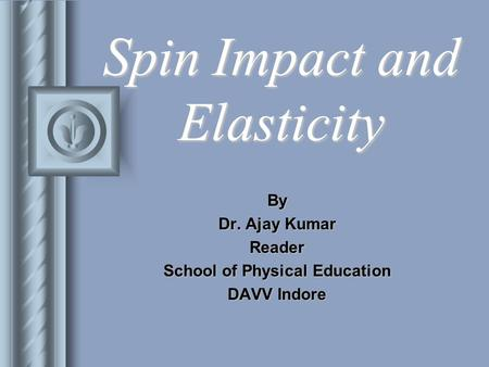 Spin Impact and Elasticity By Dr. Ajay Kumar Reader School of Physical Education DAVV Indore.