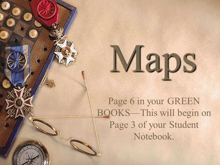 Maps Page 6 in your GREEN BOOKS—This will begin on Page 3 of your Student Notebook.