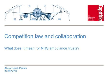 Competition law and collaboration What does it mean for NHS ambulance trusts? Sharon Lamb, Partner 22 May 2013.