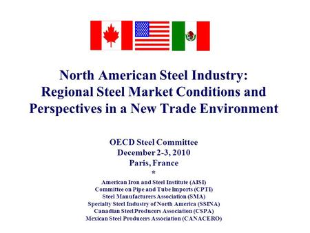 North American Steel Industry: Regional Steel Market Conditions and Perspectives in a New Trade Environment OECD Steel Committee December 2-3, 2010 Paris,