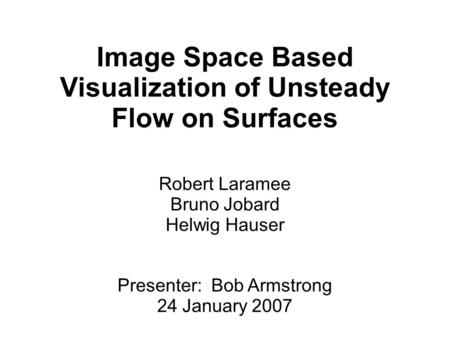 Image Space Based Visualization of Unsteady Flow on Surfaces Robert Laramee Bruno Jobard Helwig Hauser Presenter: Bob Armstrong 24 January 2007.