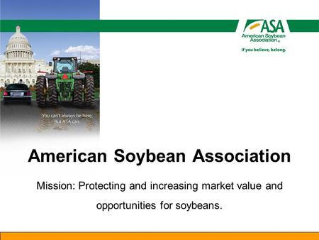 American Soybean Association Mission: Protecting and increasing market value and opportunities for soybeans.