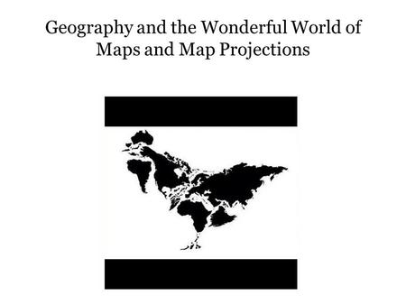 Geography and the Wonderful World of Maps and Map Projections.