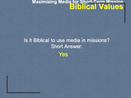Maximizing Media for Short-Term Mission Biblical Values Is it Biblical to use media in missions? Short Answer: Yes.